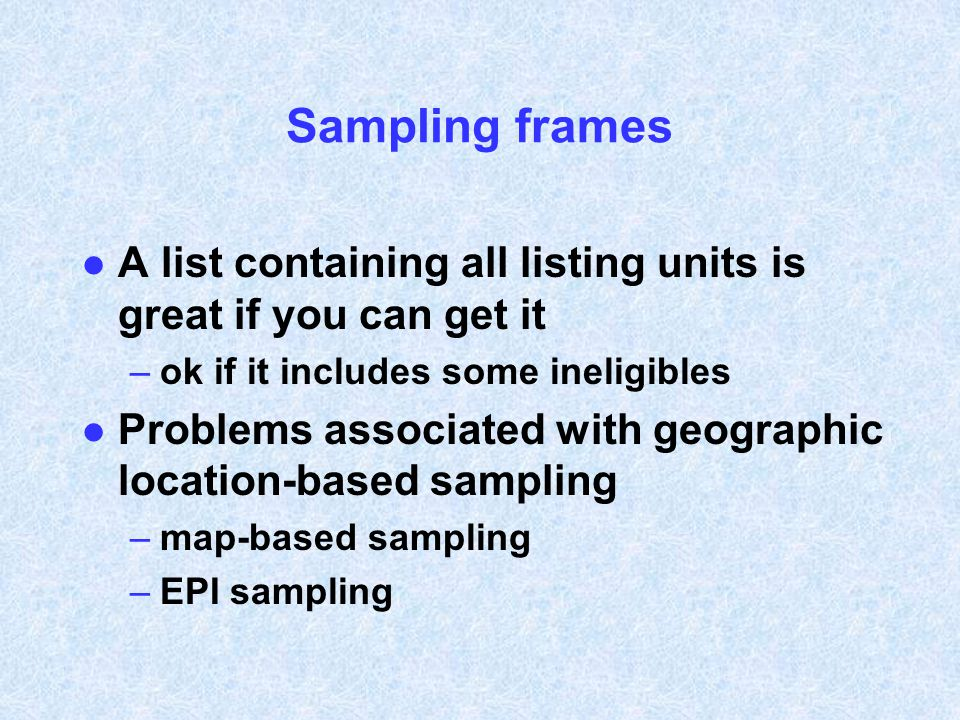 Sampling frames l A list containing all listing units is great if you can get it –ok if it includes some ineligibles l Problems associated with geogra