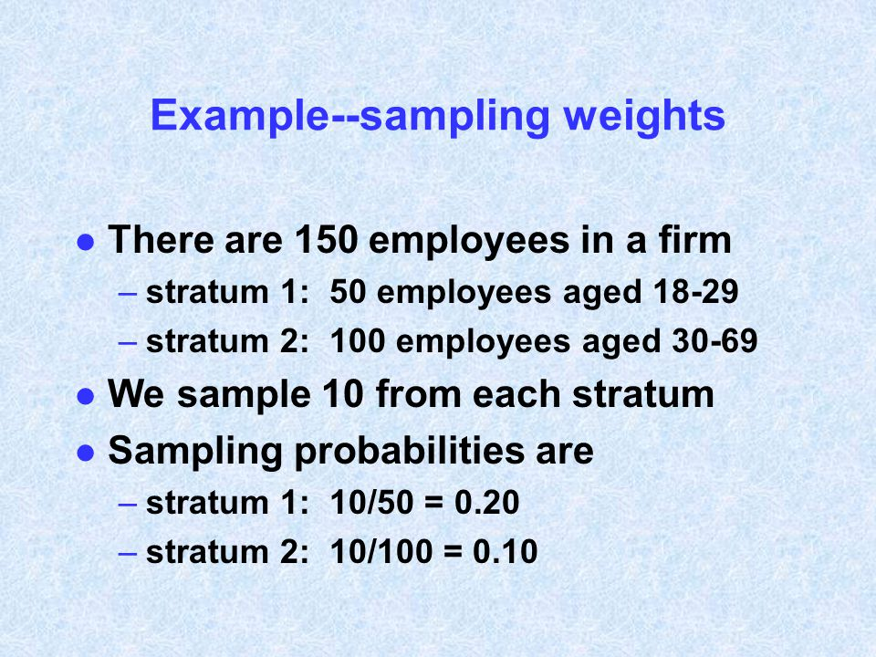 Example--sampling weights l There are 150 employees in a firm –stratum 1: 50 employees aged 18-29 –stratum 2: 100 employees aged 30-69 l We sample 10