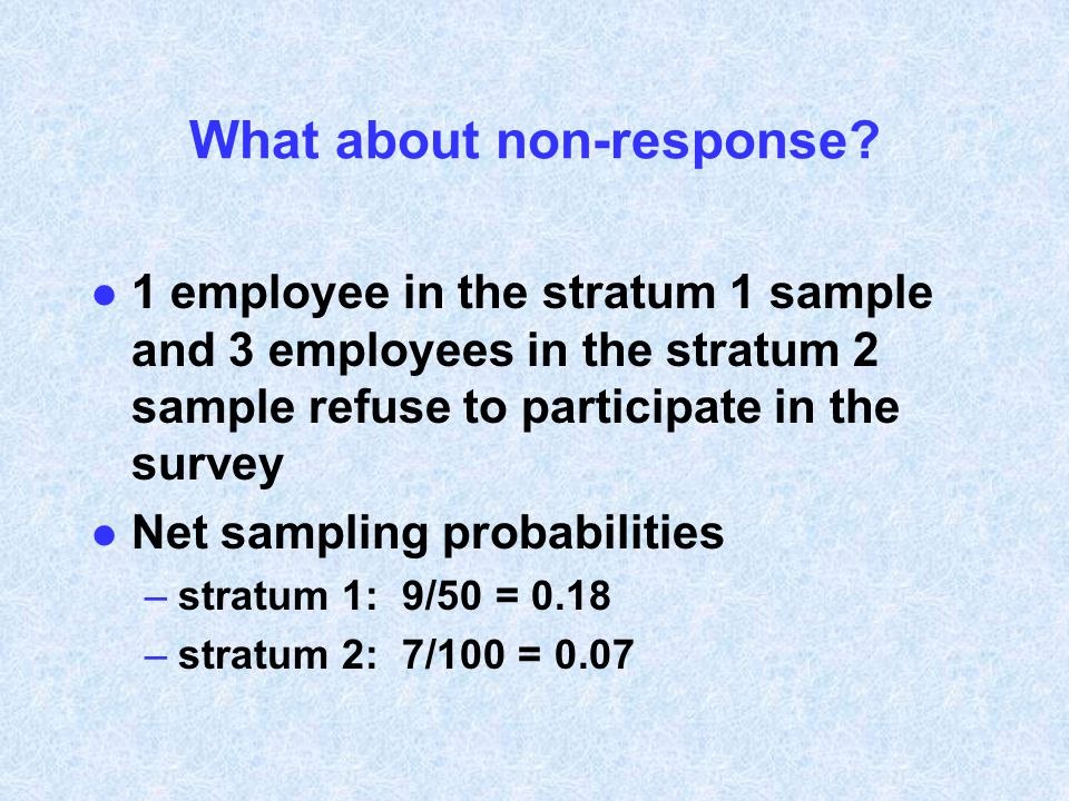 What about non-response? l 1 employee in the stratum 1 sample and 3 employees in the stratum 2 sample refuse to participate in the survey l Net sampli