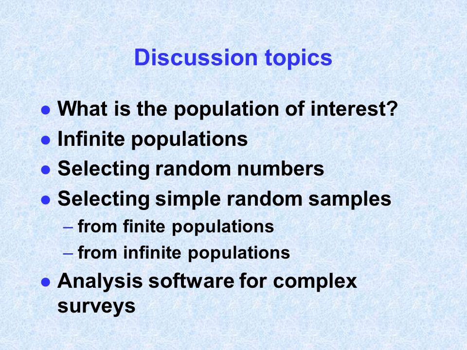 Discussion topics l What is the population of interest? l Infinite populations l Selecting random numbers l Selecting simple random samples –from fini