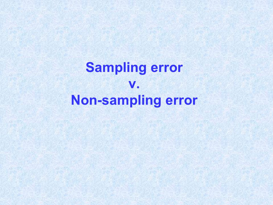 Sampling error l Random variability in sample estimates that arises out of the randomness of the sample selection process l Precision can be quantified (estimation of standard errors, confidence intervals)