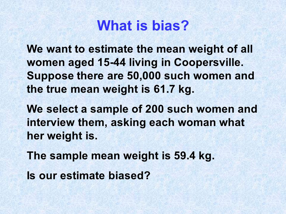 What is bias? We want to estimate the mean weight of all women aged 15-44 living in Coopersville. Suppose there are 50,000 such women and the true mea