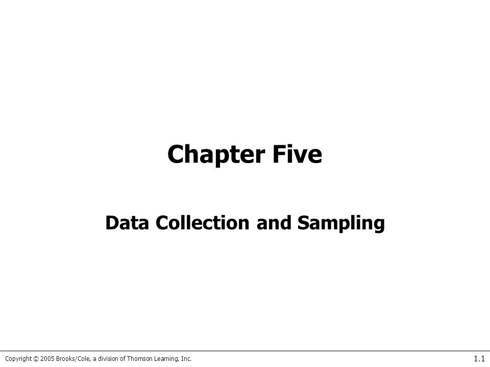 Copyright © 2005 Brooks/Cole, a division of Thomson Learning, Inc. 1.1 Chapter Five Data Collection and Sampling