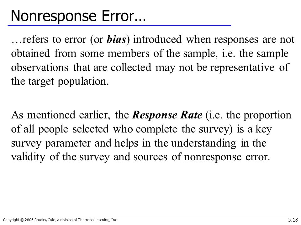 Copyright © 2005 Brooks/Cole, a division of Thomson Learning, Inc. 5.18 Nonresponse Error… …refers to error (or bias) introduced when responses are no