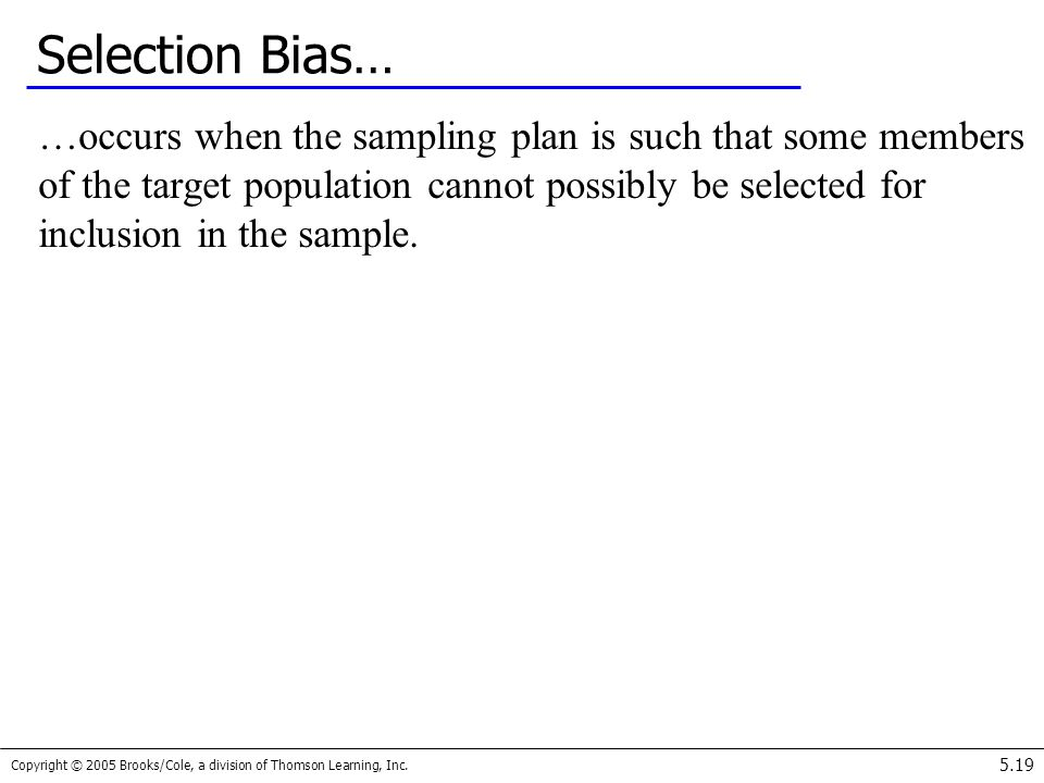 Copyright © 2005 Brooks/Cole, a division of Thomson Learning, Inc. 5.19 Selection Bias… …occurs when the sampling plan is such that some members of th