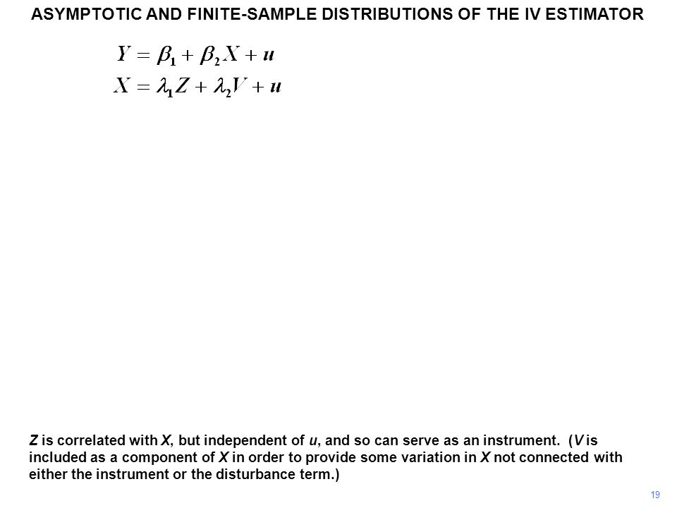 ASYMPTOTIC AND FINITE-SAMPLE DISTRIBUTIONS OF THE IV ESTIMATOR 19 Z is correlated with X, but independent of u, and so can serve as an instrument. (V