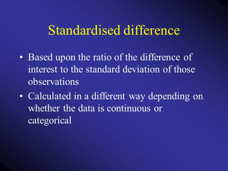 Standardised difference Based upon the ratio of the difference of interest to the standard deviation of those observations Calculated in a different w