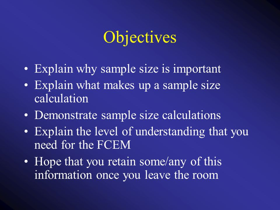 Factors affecting sample size The precision and variance of measures within any sample Magnitude of a clinically significant difference How certain we want to be of avoiding a type I error The type of statistical test we are performing