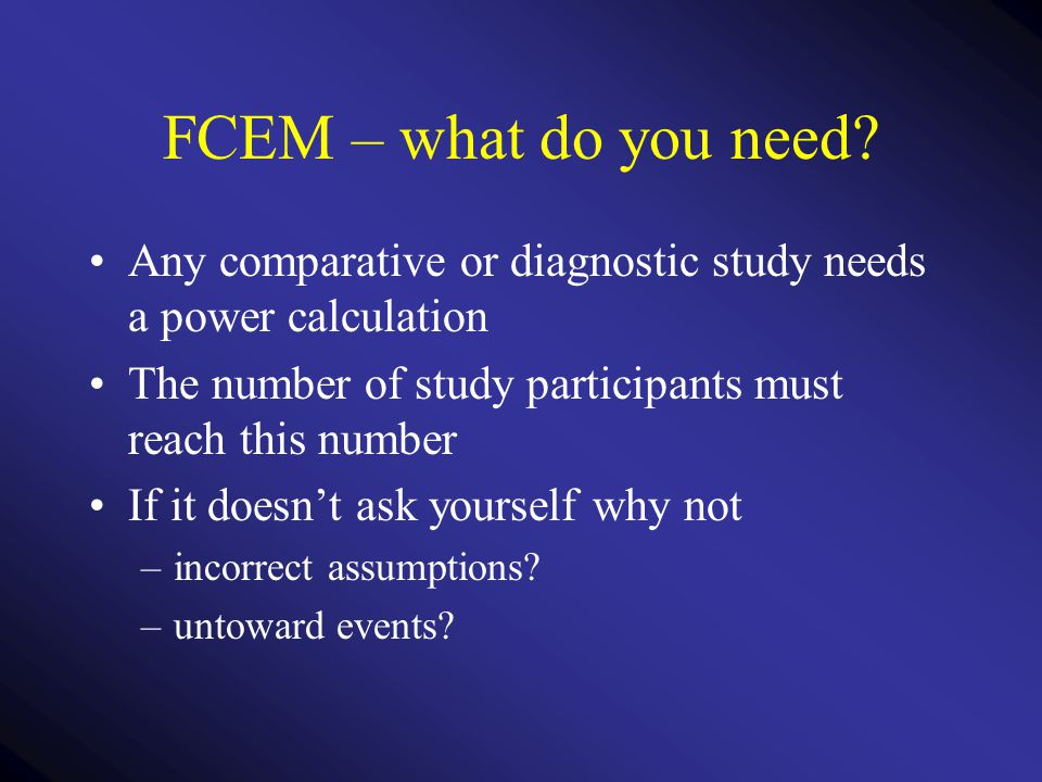 FCEM – what do you need? Any comparative or diagnostic study needs a power calculation The number of study participants must reach this number If it d
