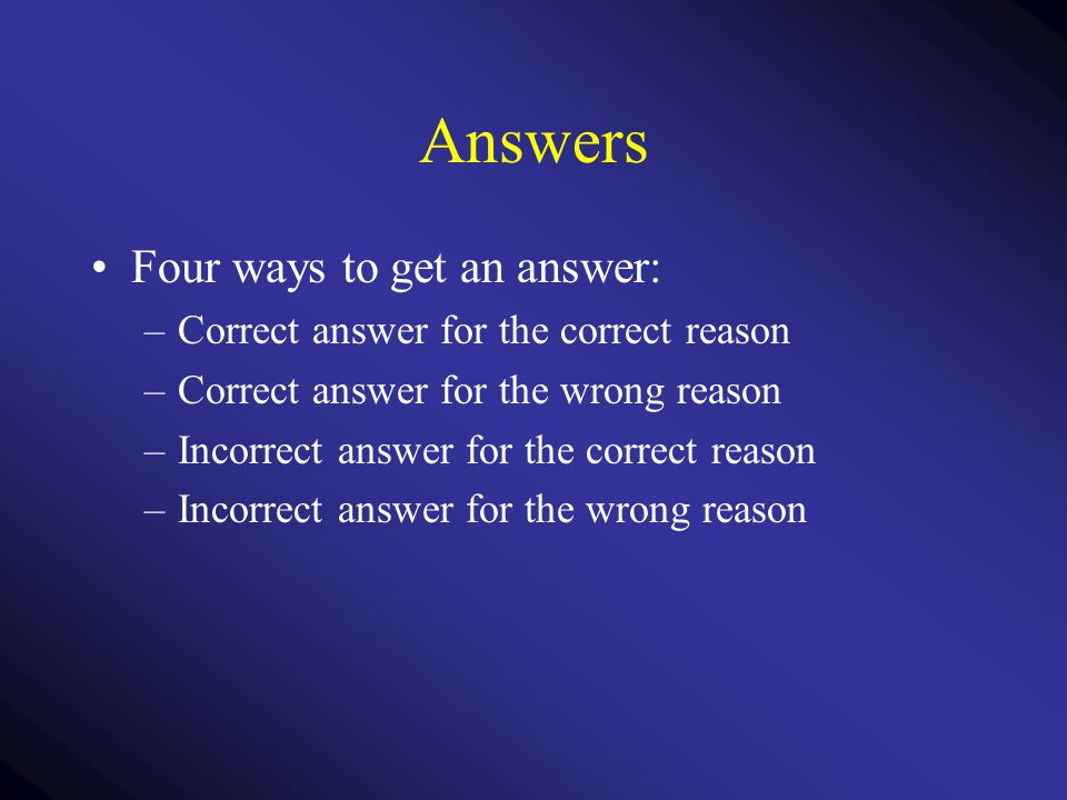 Answers Four ways to get an answer: –Correct answer for the correct reason –Correct answer for the wrong reason –Incorrect answer for the correct reas