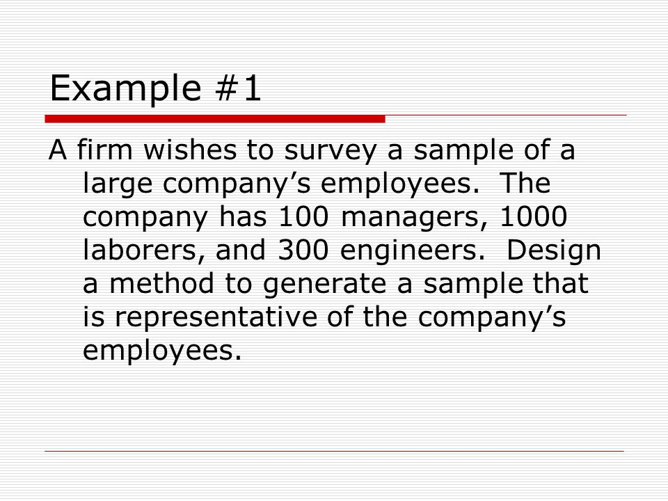 Example #1 A firm wishes to survey a sample of a large company's employees. The company has 100 managers, 1000 laborers, and 300 engineers. Design a m