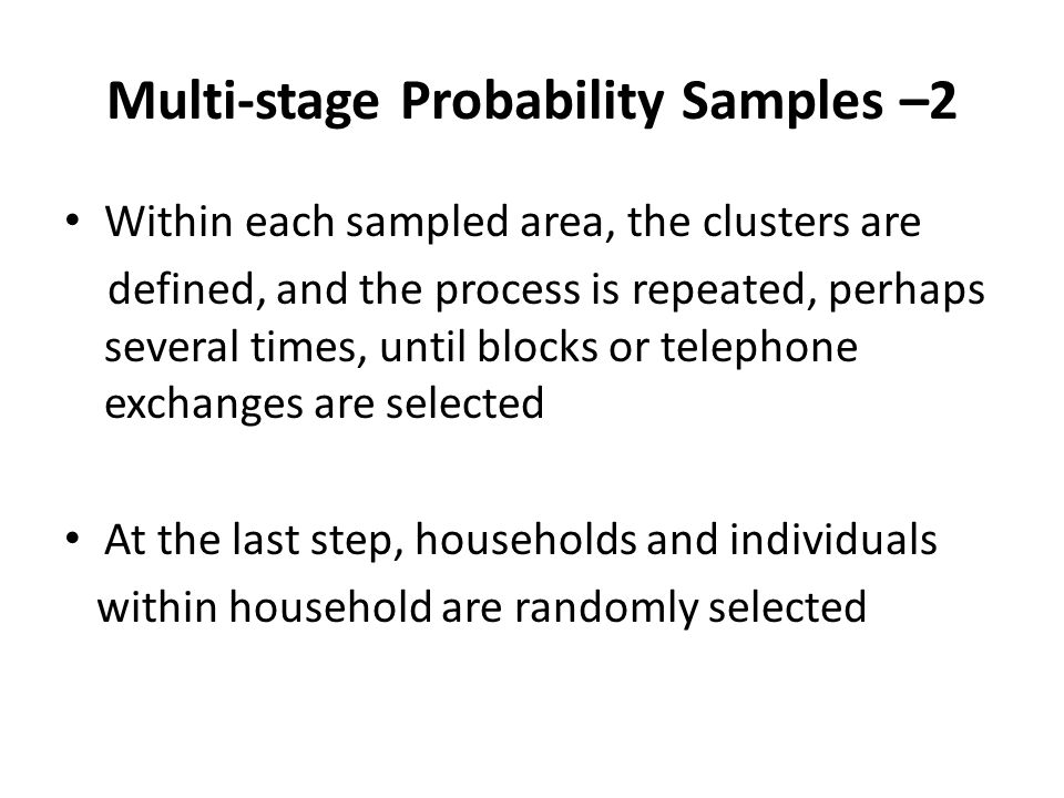Multi-stage Probability Samples –2 Within each sampled area, the clusters are defined, and the process is repeated, perhaps several times, until blocks or telephone exchanges are selected At the last step, households and individuals within household are randomly selected