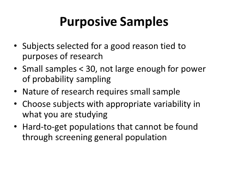 Purposive Samples Subjects selected for a good reason tied to purposes of research Small samples < 30, not large enough for power of probability sampling Nature of research requires small sample Choose subjects with appropriate variability in what you are studying Hard-to-get populations that cannot be found through screening general population