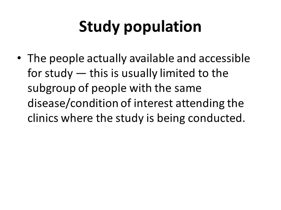 Study population The people actually available and accessible for study — this is usually limited to the subgroup of people with the same disease/condition of interest attending the clinics where the study is being conducted.