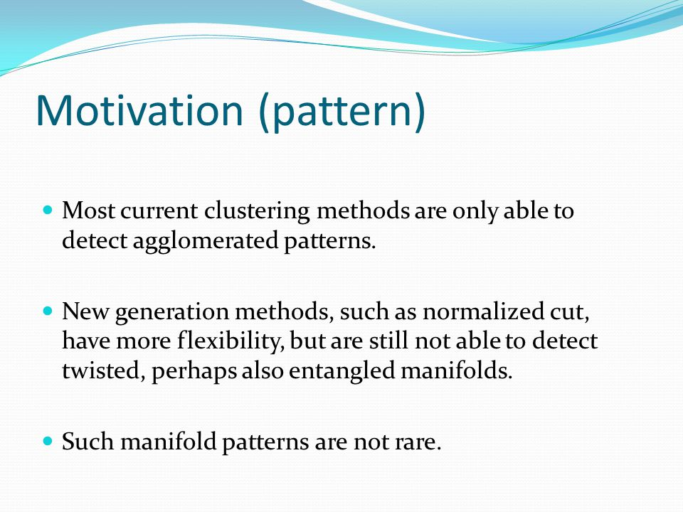 Motivation (pattern) Most current clustering methods are only able to detect agglomerated patterns.