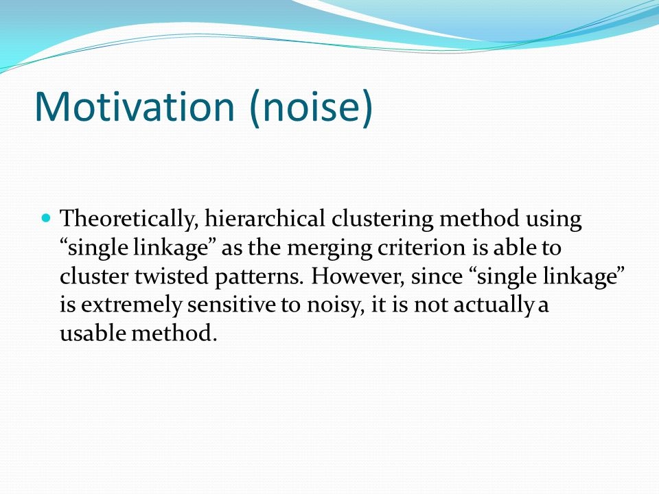 Motivation (noise) Theoretically, hierarchical clustering method using single linkage as the merging criterion is able to cluster twisted patterns.