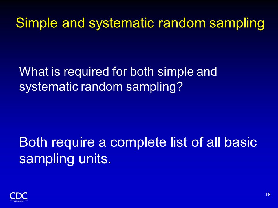 18 Simple and systematic random sampling What is required for both simple and systematic random sampling? Both require a complete list of all basic sa
