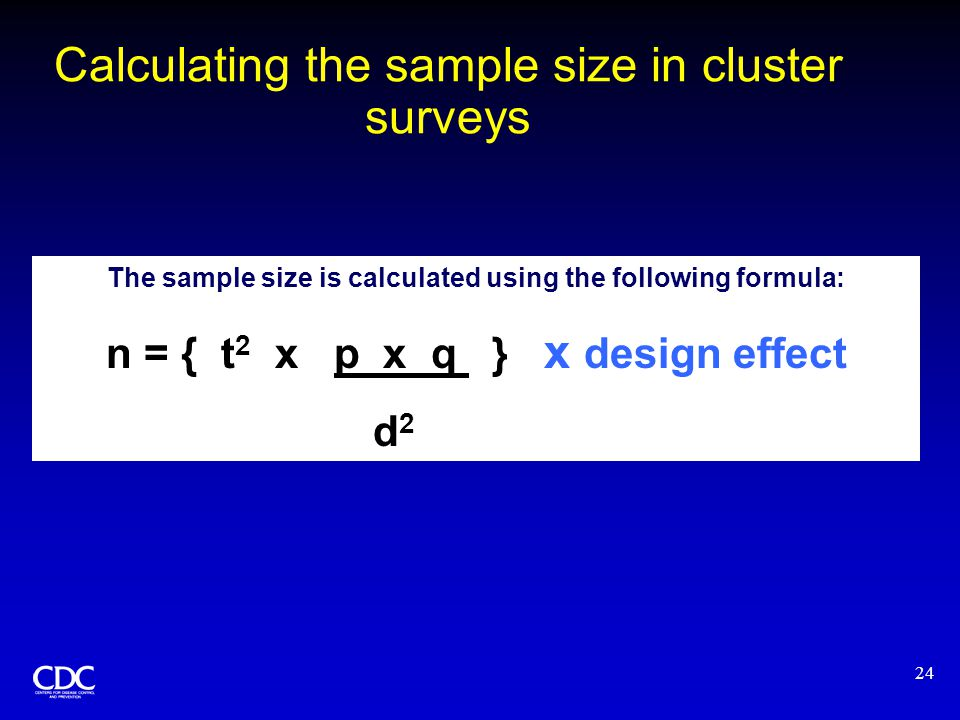 24 The sample size is calculated using the following formula: n = { t 2 x p x q } x design effect d 2 Calculating the sample size in cluster surveys