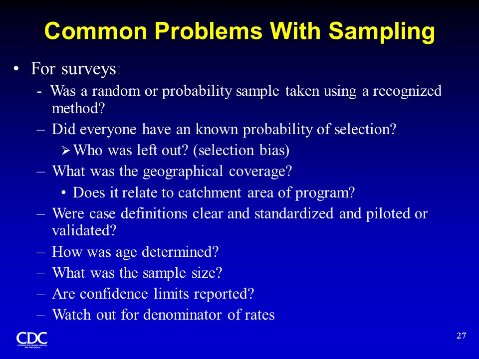 27 Common Problems With Sampling For surveys: - Was a random or probability sample taken using a recognized method? –Did everyone have an known probab