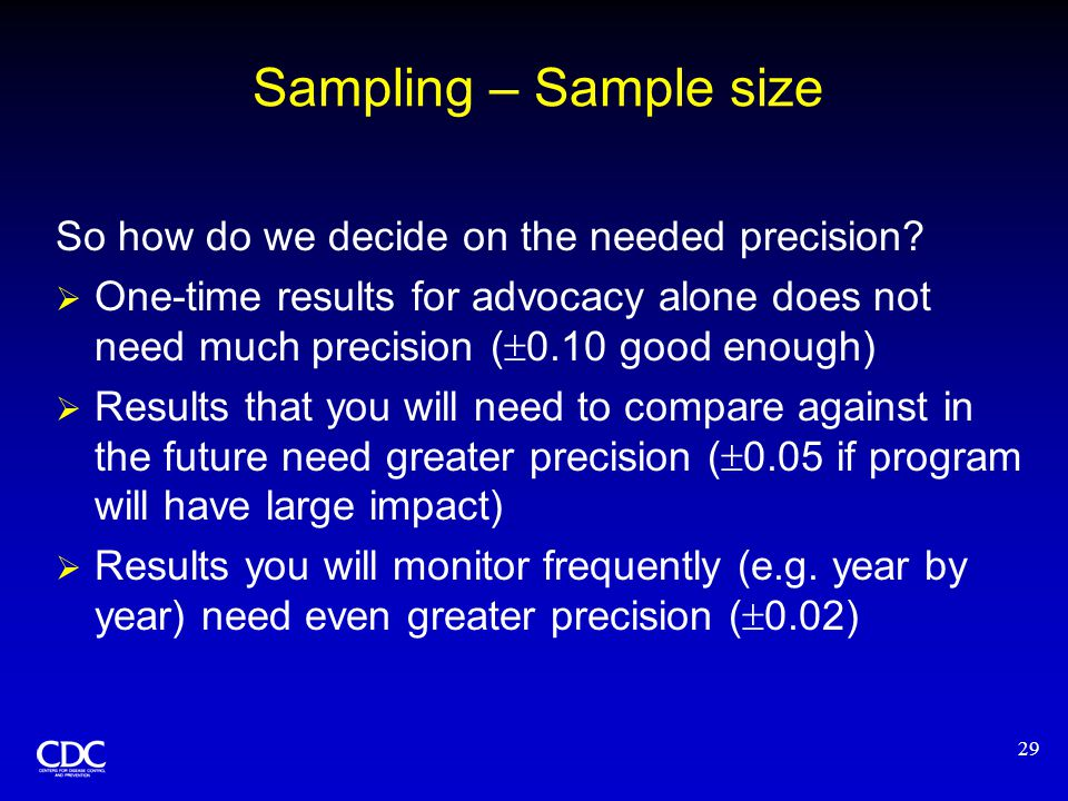 29 Sampling – Sample size So how do we decide on the needed precision?  One-time results for advocacy alone does not need much precision (  0.10 goo