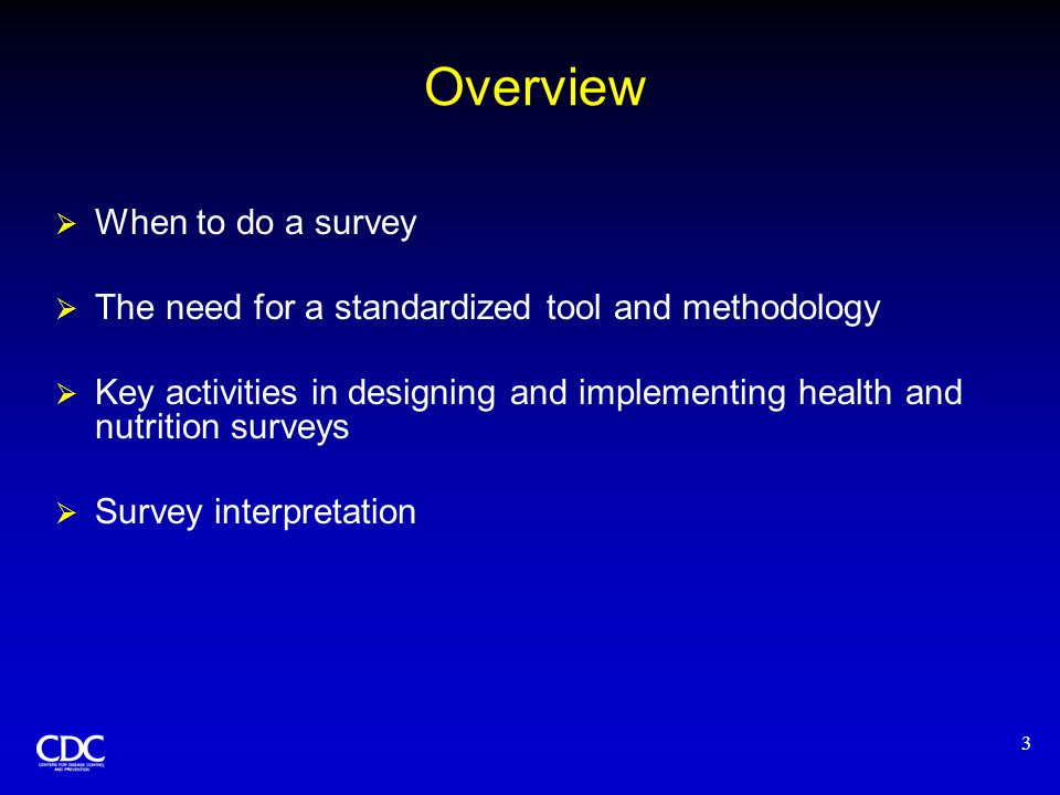 3 Overview  When to do a survey  The need for a standardized tool and methodology  Key activities in designing and implementing health and nutrition surveys  Survey interpretation