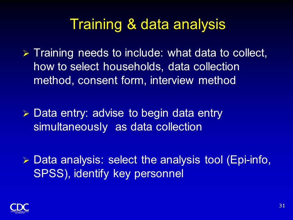 31 Training & data analysis  Training needs to include: what data to collect, how to select households, data collection method, consent form, interview method  Data entry: advise to begin data entry simultaneously as data collection  Data analysis: select the analysis tool (Epi-info, SPSS), identify key personnel