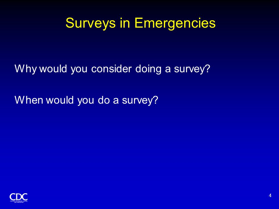 4 Surveys in Emergencies Why would you consider doing a survey? When would you do a survey?