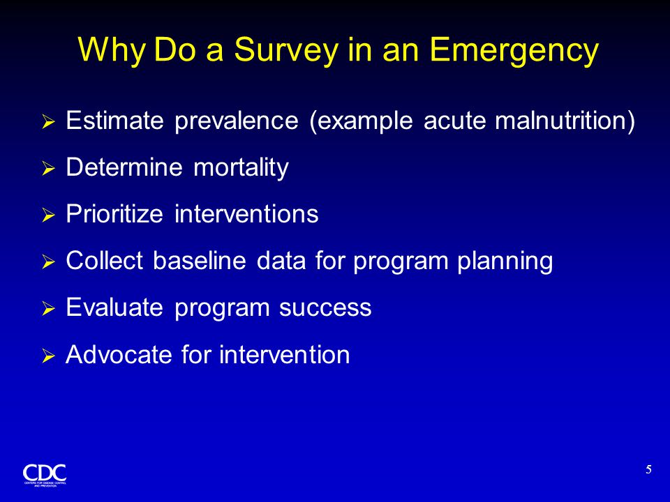 5 Why Do a Survey in an Emergency  Estimate prevalence (example acute malnutrition)  Determine mortality  Prioritize interventions  Collect baseli