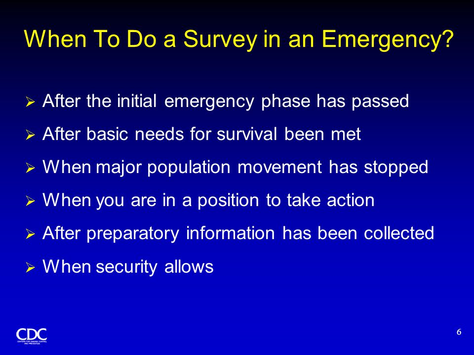 6 When To Do a Survey in an Emergency?  After the initial emergency phase has passed  After basic needs for survival been met  When major populatio