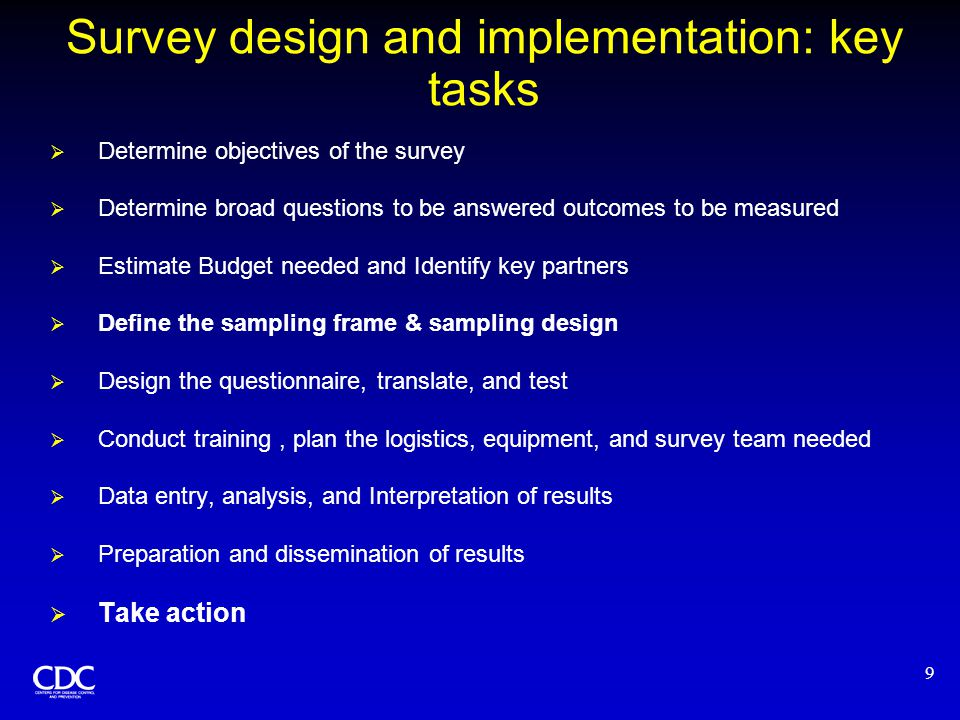 9 Survey design and implementation: key tasks  Determine objectives of the survey  Determine broad questions to be answered outcomes to be measured  Estimate Budget needed and Identify key partners  Define the sampling frame & sampling design  Design the questionnaire, translate, and test  Conduct training, plan the logistics, equipment, and survey team needed  Data entry, analysis, and Interpretation of results  Preparation and dissemination of results  Take action