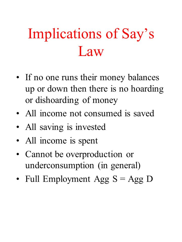 Implications of Say's Law If no one runs their money balances up or down then there is no hoarding or dishoarding of money All income not consumed is saved All saving is invested All income is spent Cannot be overproduction or underconsumption (in general) Full Employment Agg S = Agg D