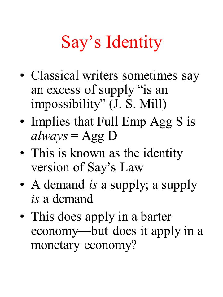 Say's Identity Classical writers sometimes say an excess of supply is an impossibility (J.