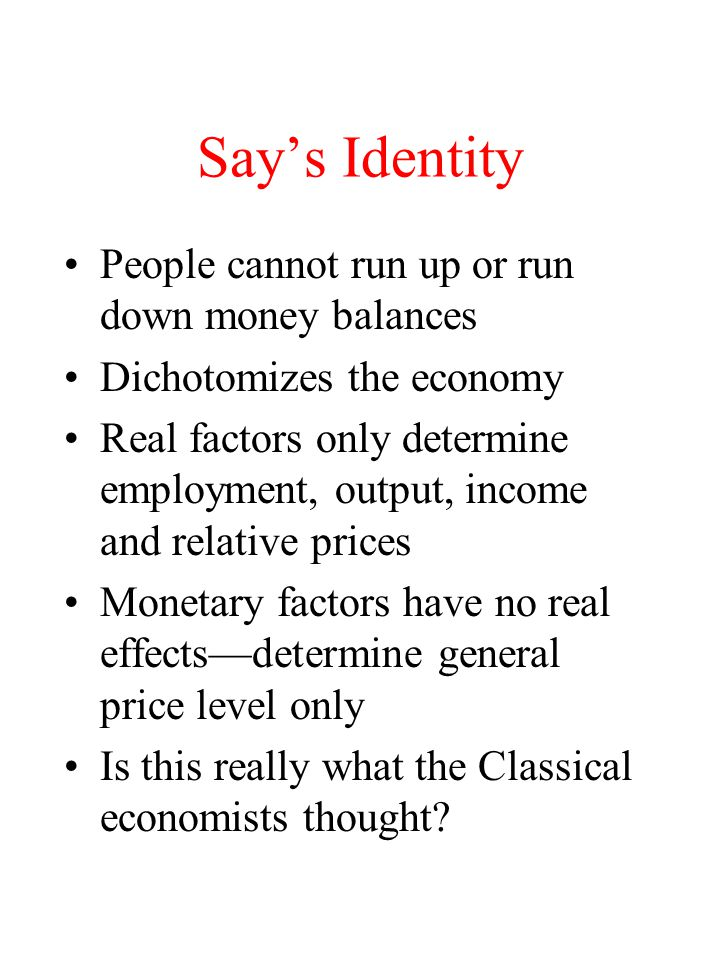 Say's Identity People cannot run up or run down money balances Dichotomizes the economy Real factors only determine employment, output, income and relative prices Monetary factors have no real effects—determine general price level only Is this really what the Classical economists thought