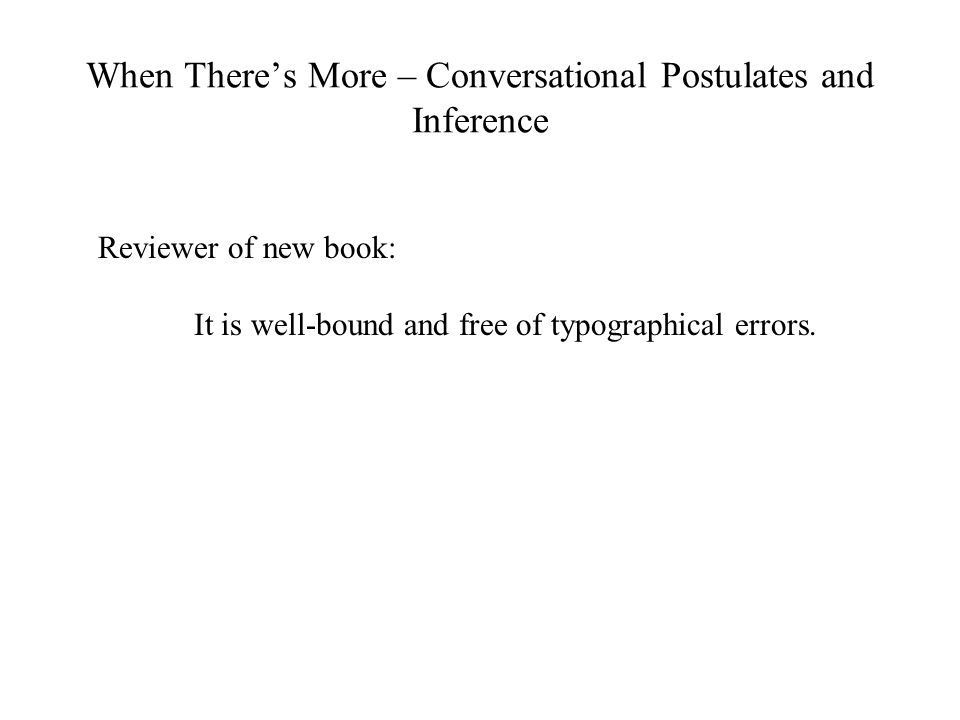 When There's More – Conversational Postulates and Inference Reviewer of new book: It is well-bound and free of typographical errors.