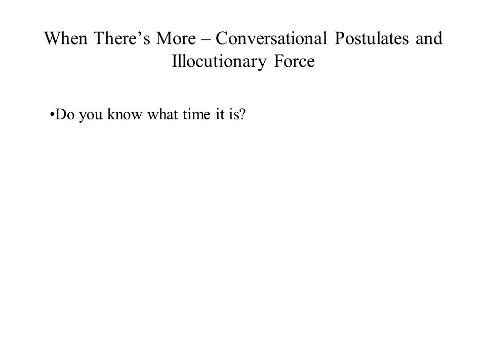 When There's More – Conversational Postulates and Illocutionary Force Do you know what time it is