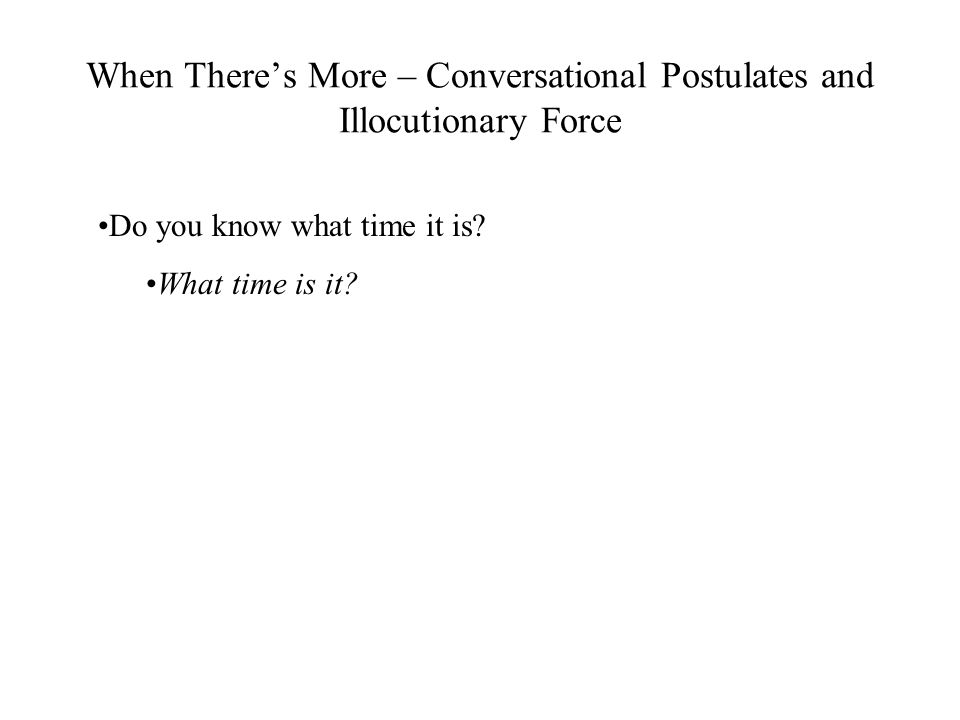 When There's More – Conversational Postulates and Illocutionary Force Do you know what time it is.