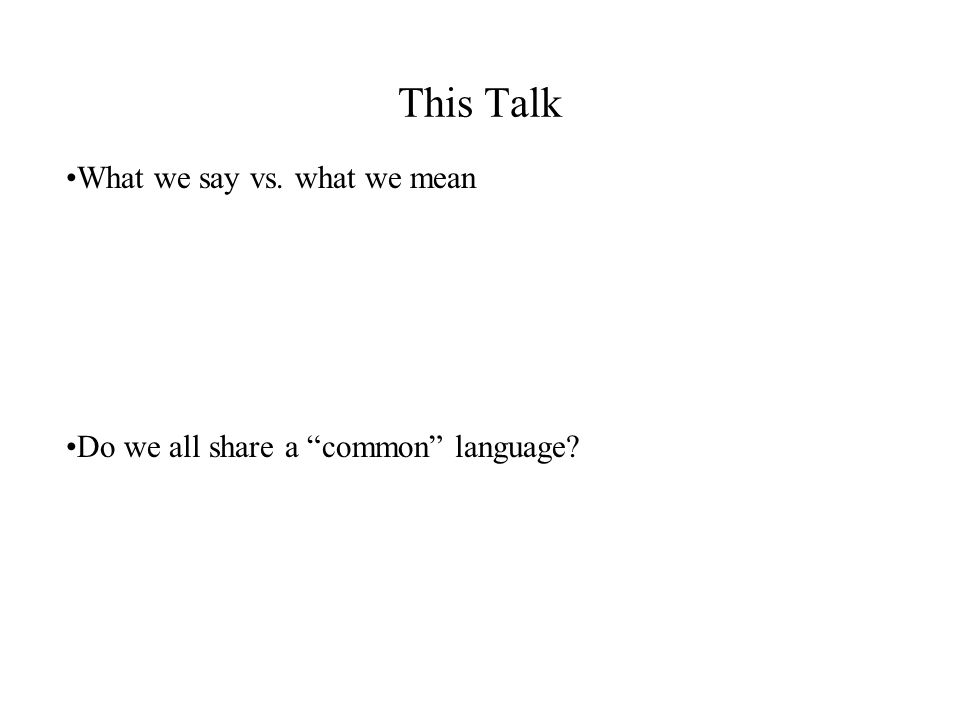 This Talk What we say vs. what we mean Do we all share a common language