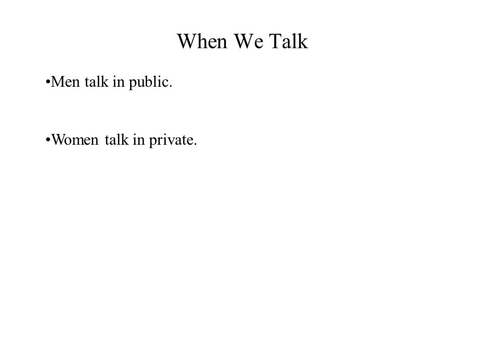 When We Talk Men talk in public. Women talk in private.