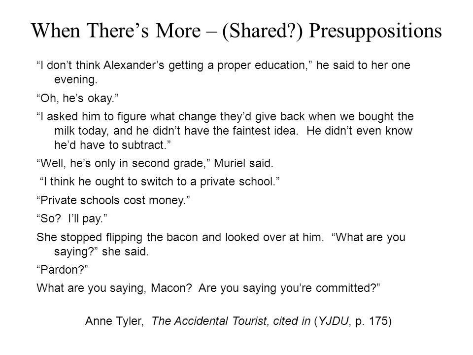 When There's More – (Shared ) Presuppositions I don't think Alexander's getting a proper education, he said to her one evening.