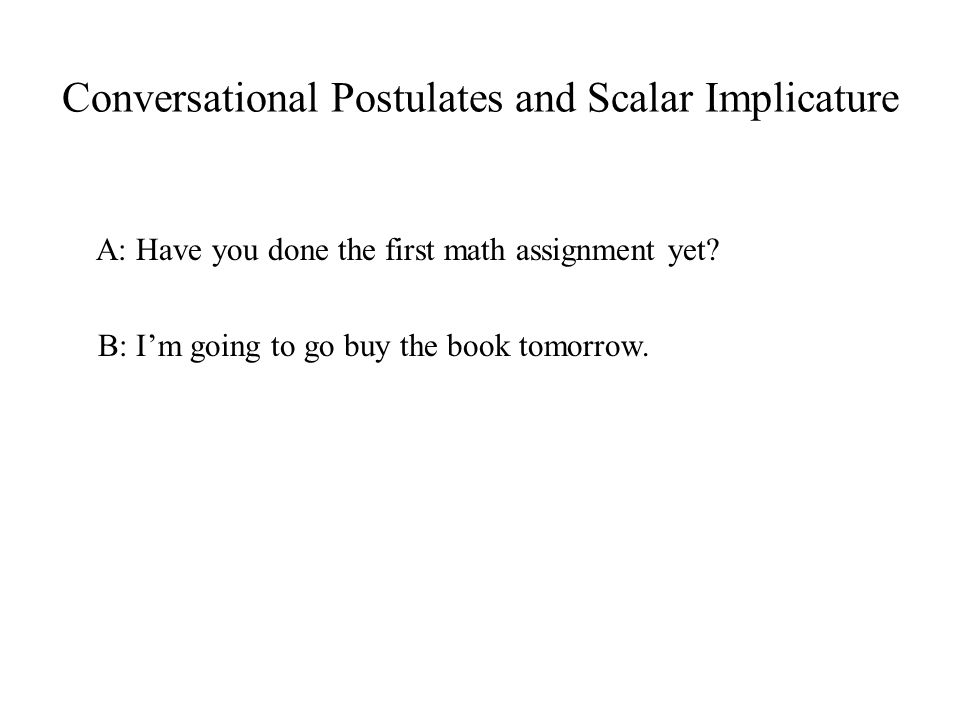 Conversational Postulates and Scalar Implicature A: Have you done the first math assignment yet.