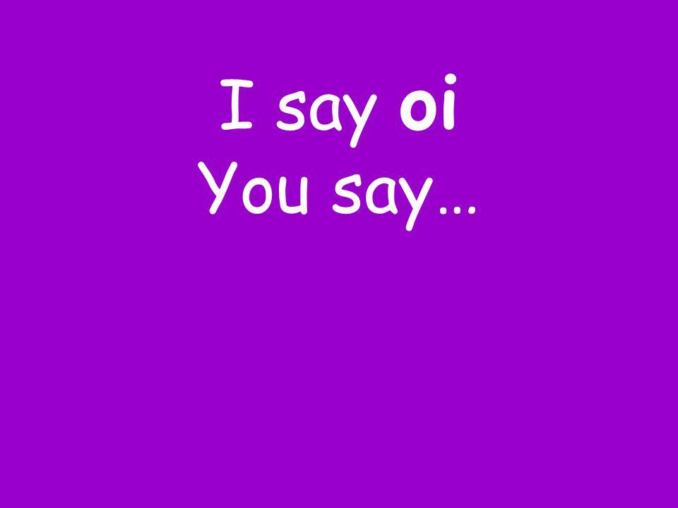 I say oi You say…