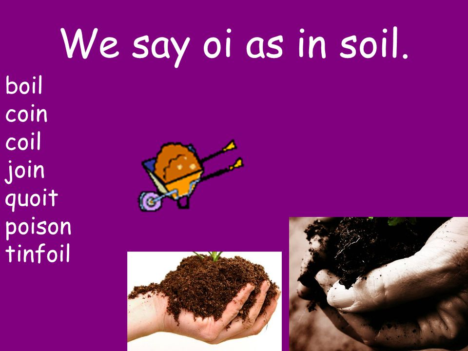 We say oi as in soil. boil coin coil join quoit poison tinfoil