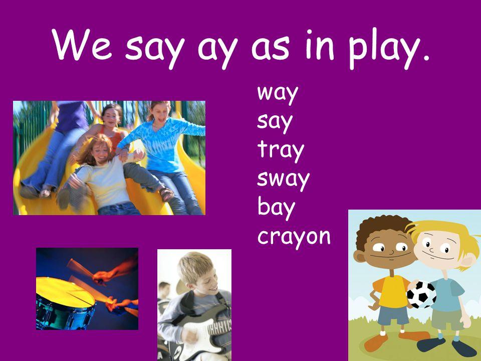We say ay as in play. way say tray sway bay crayon
