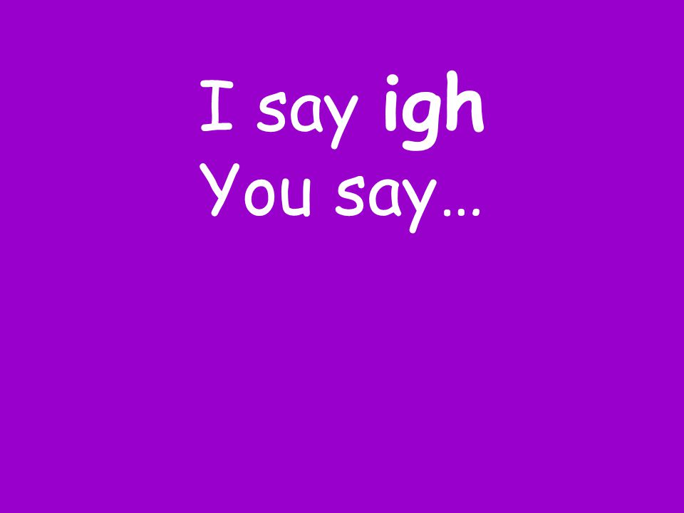I say igh You say…