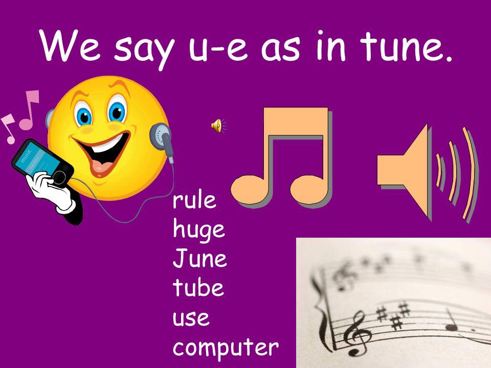 We say u-e as in tune. rule huge June tube use computer