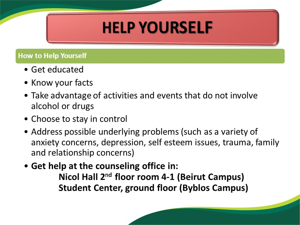 How to Help Yourself Get educated Know your facts Take advantage of activities and events that do not involve alcohol or drugs Choose to stay in control Address possible underlying problems (such as a variety of anxiety concerns, depression, self esteem issues, trauma, family and relationship concerns) Get help at the counseling office in: Nicol Hall 2 nd floor room 4-1 (Beirut Campus) Student Center, ground floor (Byblos Campus)