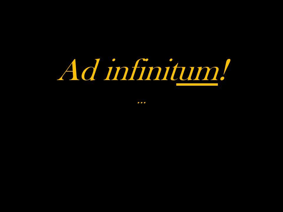 Ad infinitum! …