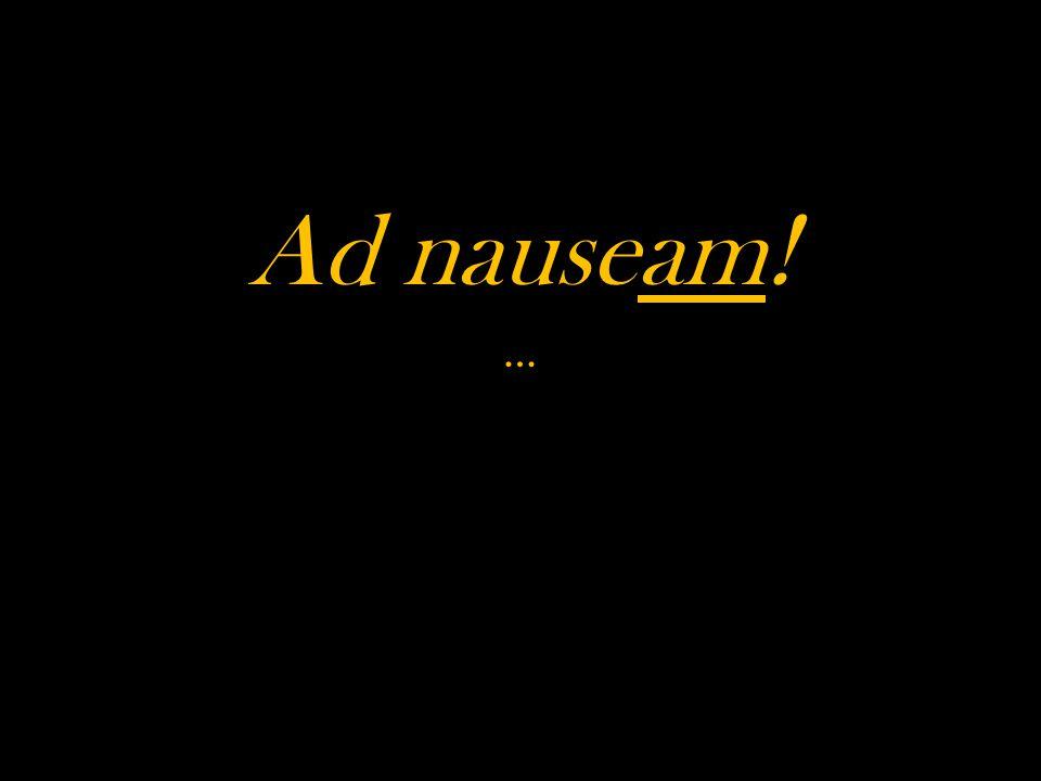 Ad nauseam! …