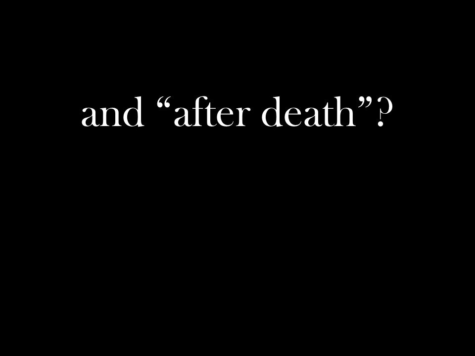 and after death