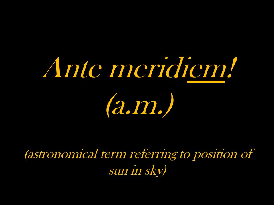 Ante meridiem! (a.m.) (astronomical term referring to position of sun in sky)